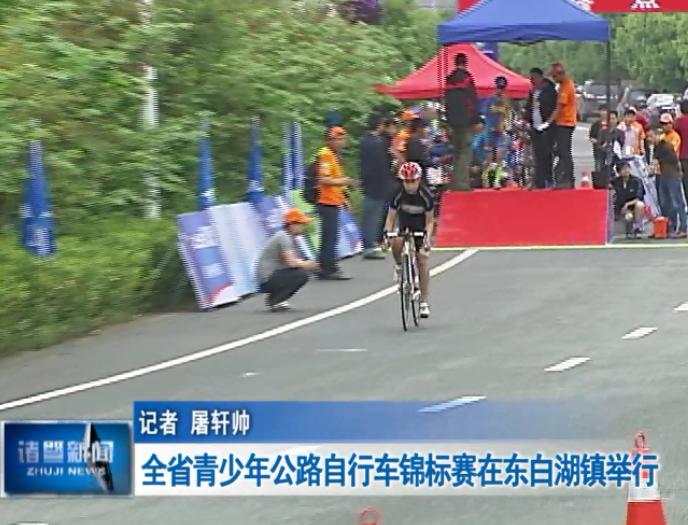 【诸暨市】浙江省青少年公路自行车锦标赛在东白湖镇举行